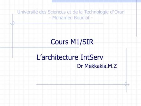 L'architecture IntServ Dr Mekkakia.M.Z Université des Sciences et de la Technologie d ' Oran - Mohamed Boudiaf - Cours M1/SIR.