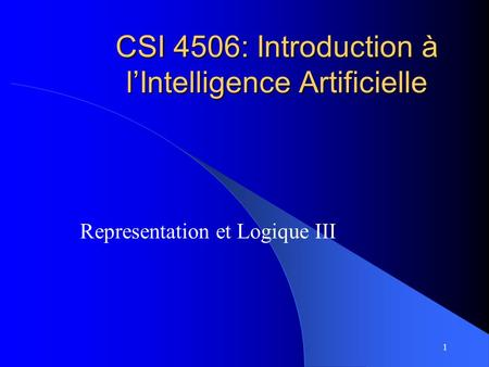 1 CSI 4506: Introduction à l'Intelligence Artificielle Representation et Logique III.