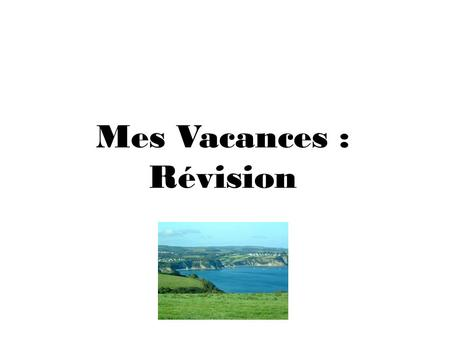 Mes Vacances : Révision. OBJECTIF: I will revise language necessary to improve my coursework.