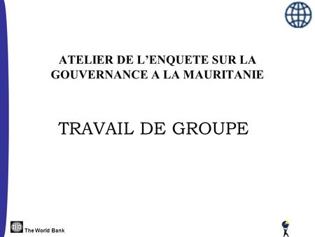 The World Bank ATELIER DE L'ENQUETE SUR LA GOUVERNANCE A LA MAURITANIE TRAVAIL DE GROUPE.