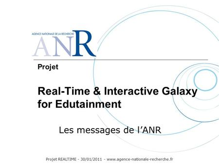 Projet REALTIME - 30/01/2011 - www.agence-nationale-recherche.fr Projet Real-Time & Interactive Galaxy for Edutainment Les messages de l'ANR.