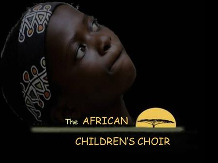 The AFRICAN CHILDREN'S CHOIR The African Children's Choir features African children ages 7 through 11. Many have lost one or both parents through.
