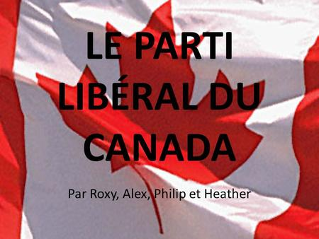 LE PARTI LIBÉRAL DU CANADA Par Roxy, Alex, Philip et Heather.