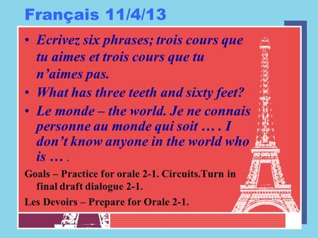Français 11/4/13 Ecrivez six phrases; trois cours que tu aimes et trois cours que tu n'aimes pas. What has three teeth and sixty feet? Le monde – the world.
