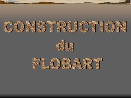 CONSTRUCTION du FLOBART.