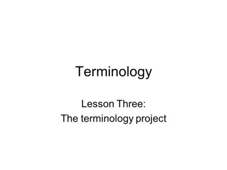 Terminology Lesson Three: The terminology project.