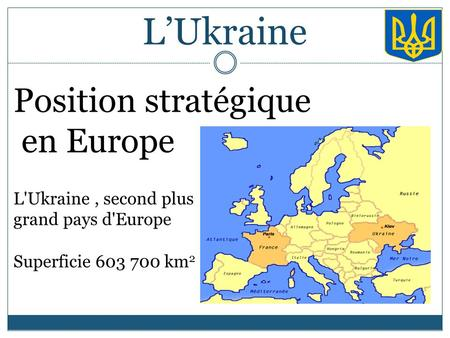 L'Ukraine Position stratégique en Europe L'Ukraine, second plus grand pays d'Europe Superficie 603 700 km 2.