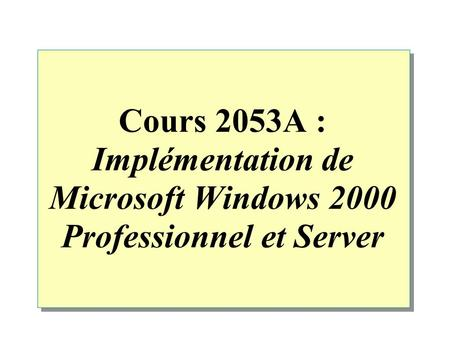 Cours 2053A : Implémentation de Microsoft Windows 2000 Professionnel et Server.