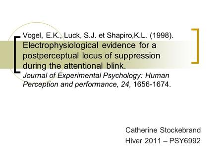 Vogel, E.K., Luck, S.J. et Shapiro,K.L. (1998). Electrophysiological evidence for a postperceptual locus of suppression during the attentional blink. Journal.