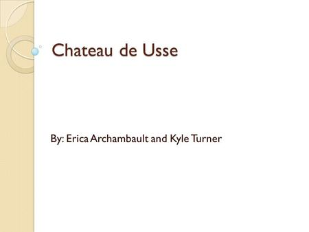 Chateau de Usse By: Erica Archambault and Kyle Turner.