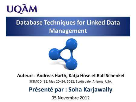 Database Techniques for Linked Data Management Auteurs : Andreas Harth, Katja Hose et Ralf Schenkel SIGMOD '12, May 20–24, 2012, Scottsdale, Arizona, USA.