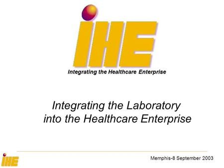 Memphis-8 September 2003 Integrating the Laboratory into the Healthcare Enterprise Integrating the Healthcare Enterprise.