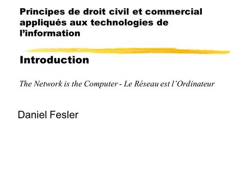 Principes de droit civil et commercial appliqués aux technologies de l'information Introduction Daniel Fesler The Network is the Computer - Le Réseau est.