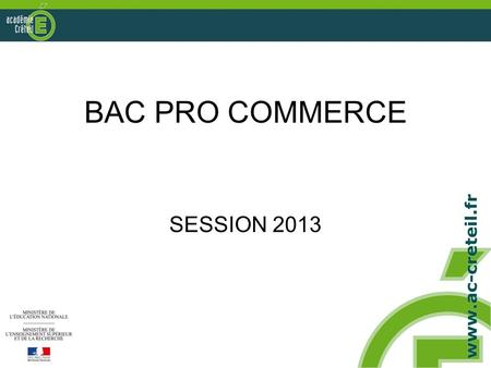 BAC PRO COMMERCE SESSION 2013. BAC PRO COMMERCE Bilan de la session 2012 –Bilan quantitatif –Bilan qualitatif Préparation de la session 2013 –E1A –E1B.