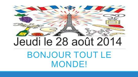 Jeudi le 28 août 2014 BONJOUR TOUT LE MONDE!. France is the world's #1 tourist destination (70 million visitors yearly) Knowing a little bit of French.