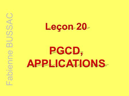 Leçon 20 PGCD, APPLICATIONS Fabienne BUSSAC.