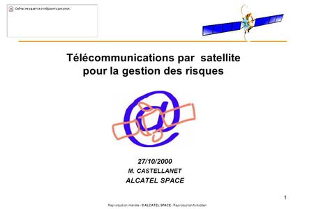 Reproduction interdite - © ALCATEL SPACE - Reproduction forbidden 1 Télécommunications par satellite pour la gestion des risques 27/10/2000 M. CASTELLANET.