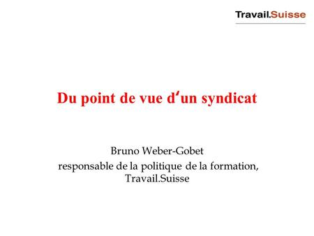 Du point de vue d'un syndicat Bruno Weber-Gobet responsable de la politique de la formation, Travail.Suisse.