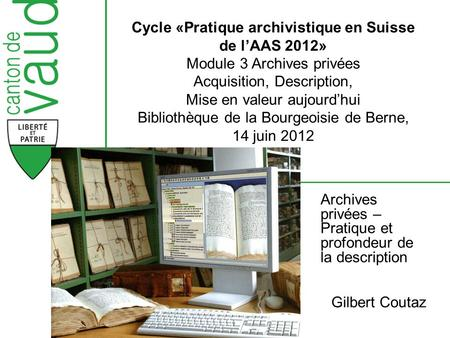 Archives privées – Pratique et profondeur de la description Gilbert Coutaz Cycle «Pratique archivistique en Suisse de l'AAS 2012» Module 3 Archives privées.