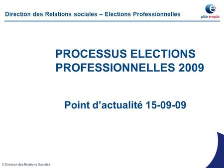 Working Draft - Last Modified 16/01/2009 12:22:34 Printed 23/07/2008 13:22:25 0 Direction des Relations Sociales Direction des Relations sociales – Elections.