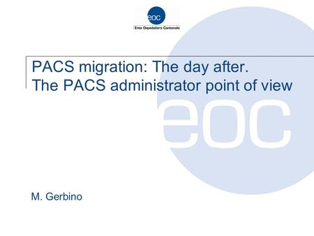 PACS migration: The day after. The PACS administrator point of view M. Gerbino.