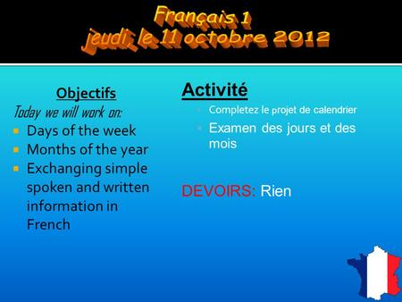 Objectifs Today we will work on:  Days of the week  Months of the year  Exchanging simple spoken and written information in French Activité  Completez.