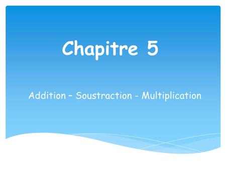 Addition – Soustraction - Multiplication