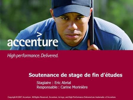Copyright © 2007 Accenture All Rights Reserved. Accenture, its logo, and High Performance Delivered are trademarks of Accenture. Soutenance de stage de.