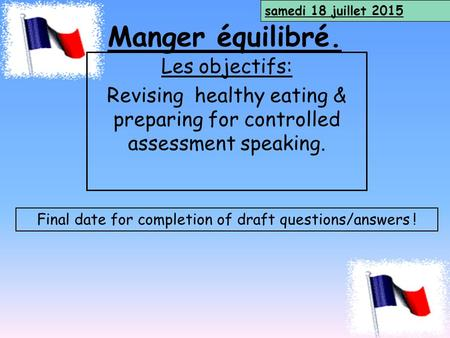 Manger équilibré. Les objectifs: Revising healthy eating & preparing for controlled assessment speaking. samedi 18 juillet 2015 Final date for completion.