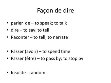 Façon de dire parler de – to speak; to talk dire – to say; to tell Raconter – to tell; to narrate Passer (avoir) – to spend time Passer (être) – to pass.