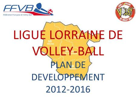 LIGUE LORRAINE DE VOLLEY-BALL PLAN DE DEVELOPPEMENT 2012-2016.