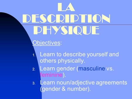 LA DESCRIPTION PHYSIQUE Objectives:  Learn to describe yourself and others physically.  Learn gender (masculine vs. feminine).  Learn noun/adjective.