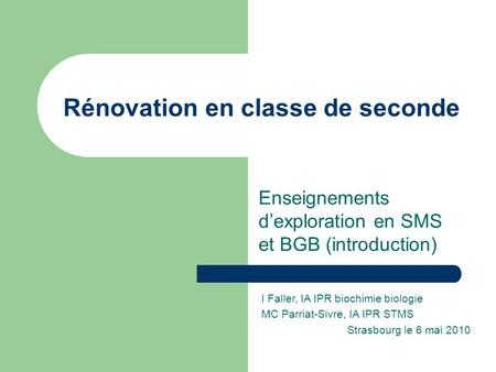 Rénovation en classe de seconde Enseignements d'exploration en SMS et BGB (introduction) I Faller, IA IPR biochimie biologie MC Parriat-Sivre, IA IPR STMS.