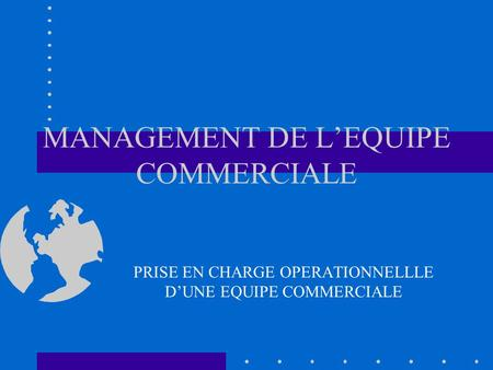MANAGEMENT DE L'EQUIPE COMMERCIALE PRISE EN CHARGE OPERATIONNELLLE D'UNE EQUIPE COMMERCIALE.