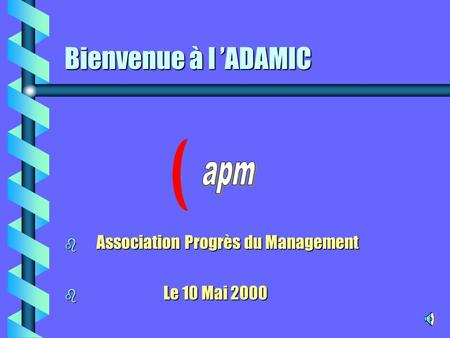 Bienvenue à l 'ADAMIC b Association Progrès du Management b Le 10 Mai 2000.