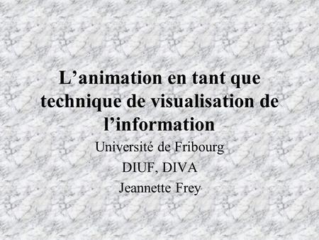 L'animation en tant que technique de visualisation de l'information Université de Fribourg DIUF, DIVA Jeannette Frey.