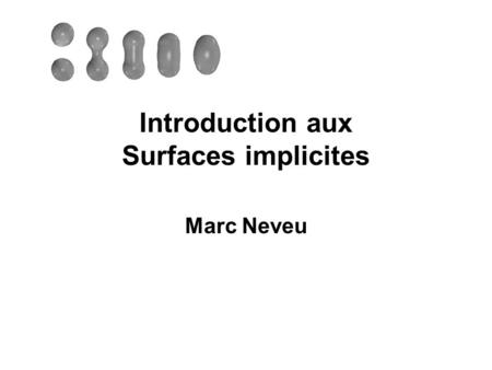Introduction aux Surfaces implicites Marc Neveu. Primitives implicites surface équipotentielle S Le volume équipotentiel V délimité par S : – si F(M)