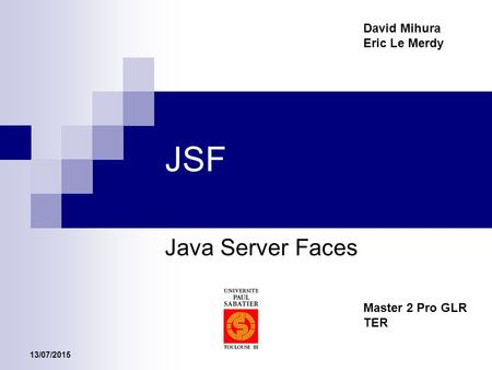 13/07/2015 JSF Java Server Faces Master 2 Pro GLR TER David Mihura Eric Le Merdy.