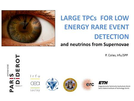 LARGE TPCs FOR LOW ENERGY RARE EVENT DETECTION and neutrinos from Supernovae P. Colas, Irfu/SPP.