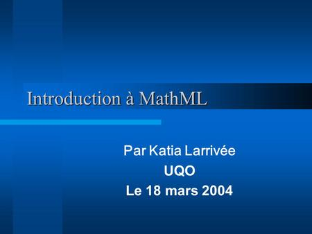 Introduction à MathML Par Katia Larrivée UQO Le 18 mars 2004.