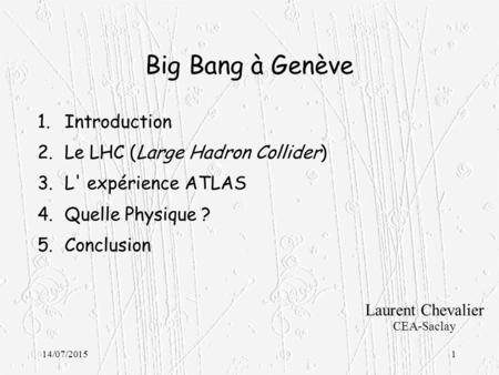 14/07/20151 Big Bang à Genève 1.Introduction 2.Le LHC (Large Hadron Collider) 3.L' expérience ATLAS 4.Quelle Physique ? 5.Conclusion Laurent Chevalier.