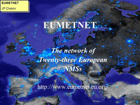 EUMETNET The network of Twenty-three European NMSs  EUMETNET JP Chalon EUMETNET JP Chalon.