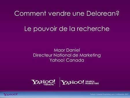 Yahoo! Canada Proprietary and Confidential 2007 Comment vendre une Delorean? Le pouvoir de la recherche Maor Daniel Directeur National de Marketing Yahoo!