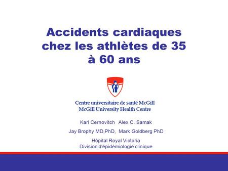 Accidents cardiaques chez les athlètes de 35 à 60 ans Karl Cernovitch Alex C. Samak Jay Brophy MD,PhD, Mark Goldberg PhD Hôpital Royal Victoria Division.