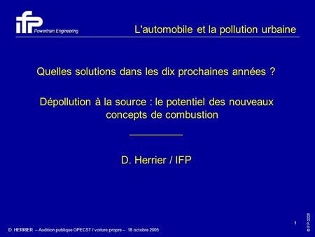 © IFP-2005 Powertrain Engineering D. HERRIER – Audition publique OPECST / voiture propre – 18 octobre 2005 1 L'automobile et la pollution urbaine Quelles.