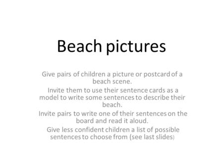Beach pictures Give pairs of children a picture or postcard of a beach scene. Invite them to use their sentence cards as a model to write some sentences.
