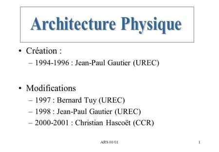 ARS 00/011 Création : –1994-1996 : Jean-Paul Gautier (UREC) Modifications –1997 : Bernard Tuy (UREC) –1998 : Jean-Paul Gautier (UREC) –2000-2001 : Christian.