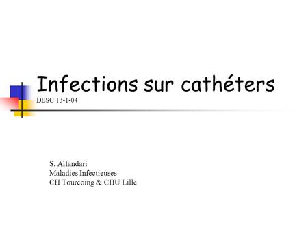 Infections sur cathéters DESC 13-1-04 S. Alfandari Maladies Infectieuses CH Tourcoing & CHU Lille.