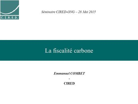 La fiscalité carbone Emmanuel COMBET - CIRED Séminaire CIRED-ONG – 28 Mai 2015.