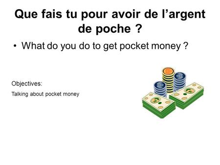 Que fais tu pour avoir de l'argent de poche ? What do you do to get pocket money ? Objectives: Talking about pocket money.